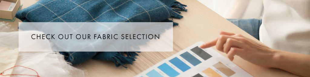 Check out our fabric selection - order a swatch pack today